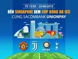 Đến Singapore xem cúp bóng đá ICC 2019 cùng thẻ Sacombank Unionpay