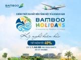 Gom cả tour du lịch chỉ bằng một chạm với Bamboo Holidays, tiết kiệm đến 40%